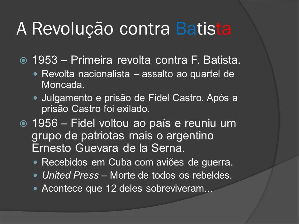 A Revolução contra Batista 1953 – Primeira revolta contra F. Batista. Revolta nacionalista – assalto ao quartel de Moncada. Julgamento e prisão de Fid
