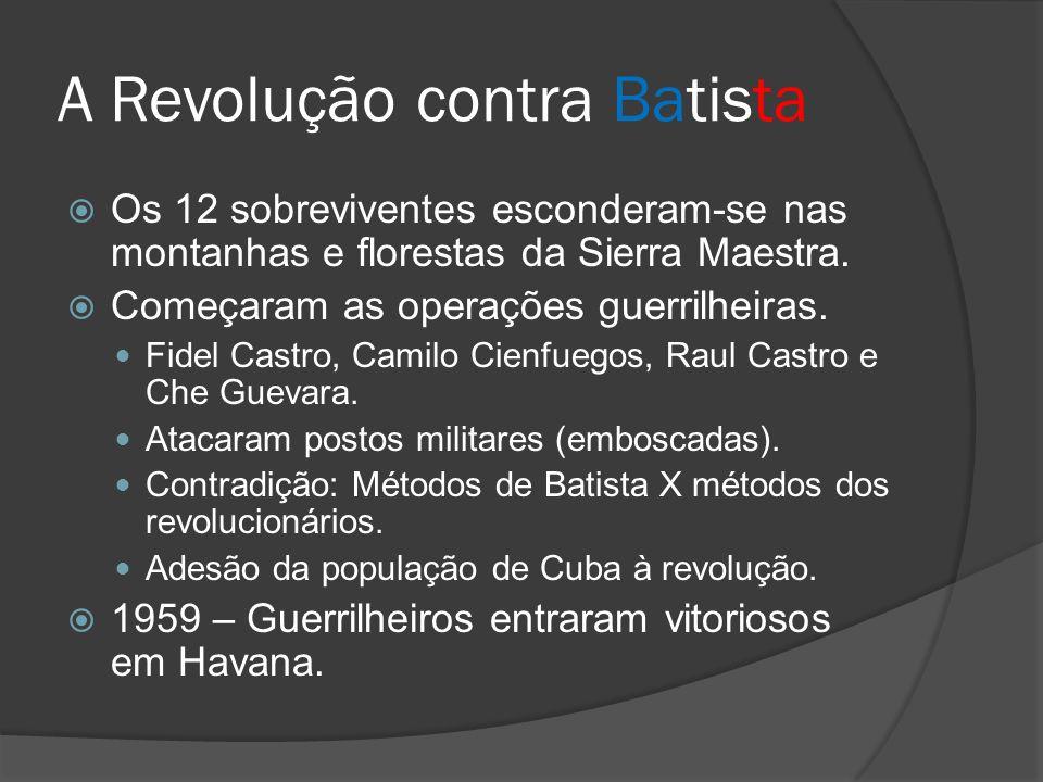 A Revolução contra Batista Os 12 sobreviventes esconderam-se nas montanhas e florestas da Sierra Maestra. Começaram as operações guerrilheiras. Fidel