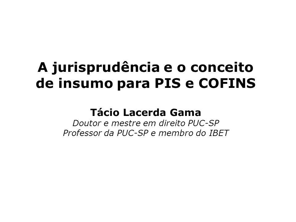 A jurisprudência e o conceito de insumo para PIS e COFINS Tácio Lacerda Gama Doutor e mestre em direito PUC-SP Professor da PUC-SP e membro do IBET