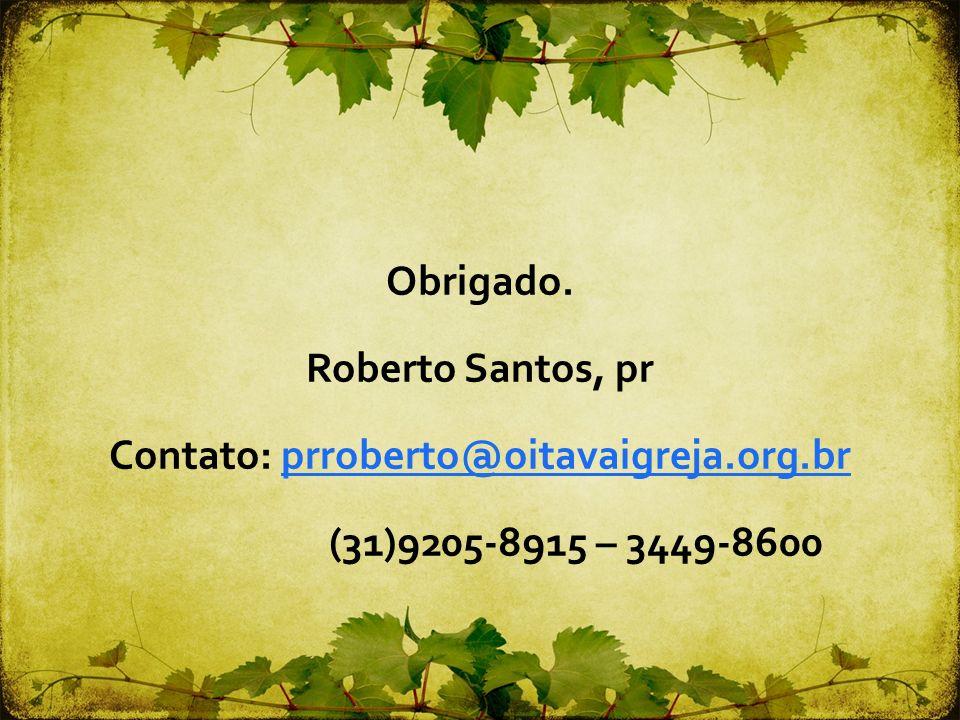 Obrigado. Roberto Santos, pr Contato: prroberto@oitavaigreja.org.brprroberto@oitavaigreja.org.br (31)9205-8915 – 3449-8600