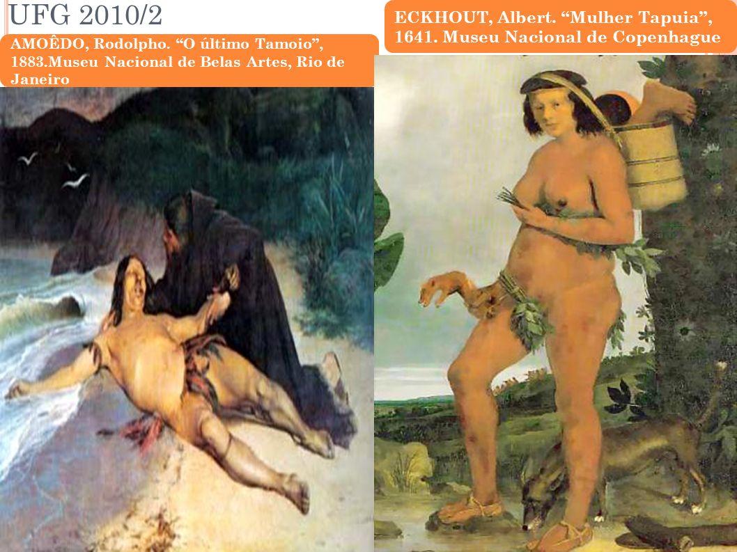 UFG 2010/2 AMOÊDO, Rodolpho. O último Tamoio, 1883.Museu Nacional de Belas Artes, Rio de Janeiro ECKHOUT, Albert. Mulher Tapuia, 1641. Museu Nacional