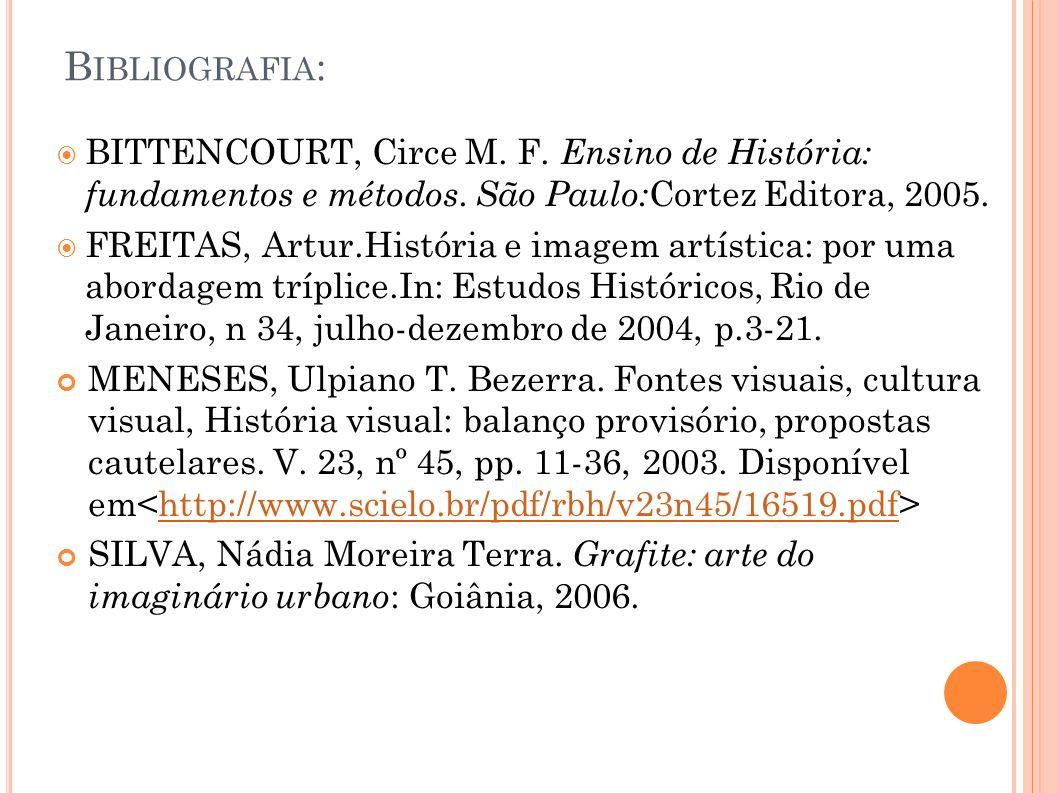 B IBLIOGRAFIA : BITTENCOURT, Circe M. F. Ensino de História: fundamentos e métodos. São Paulo: Cortez Editora, 2005. FREITAS, Artur.História e imagem