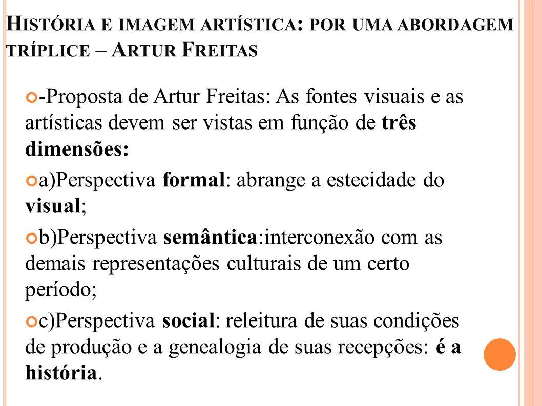 H ISTÓRIA E IMAGEM ARTÍSTICA : POR UMA ABORDAGEM TRÍPLICE – A RTUR F REITAS -Proposta de Artur Freitas: As fontes visuais e as artísticas devem ser vi