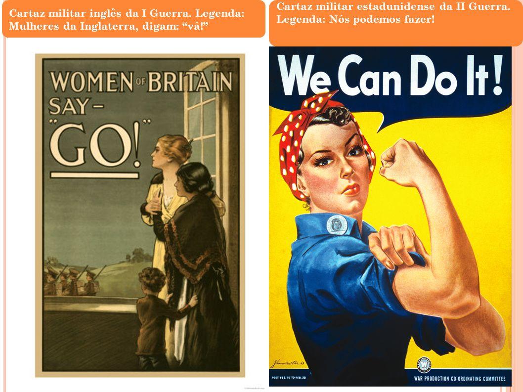 Cartaz militar inglês da I Guerra. Legenda: Mulheres da Inglaterra, digam: vá! Cartaz militar estadunidense da II Guerra. Legenda: Nós podemos fazer!