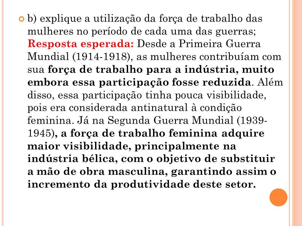 b) explique a utilização da força de trabalho das mulheres no período de cada uma das guerras; Resposta esperada: Desde a Primeira Guerra Mundial (191