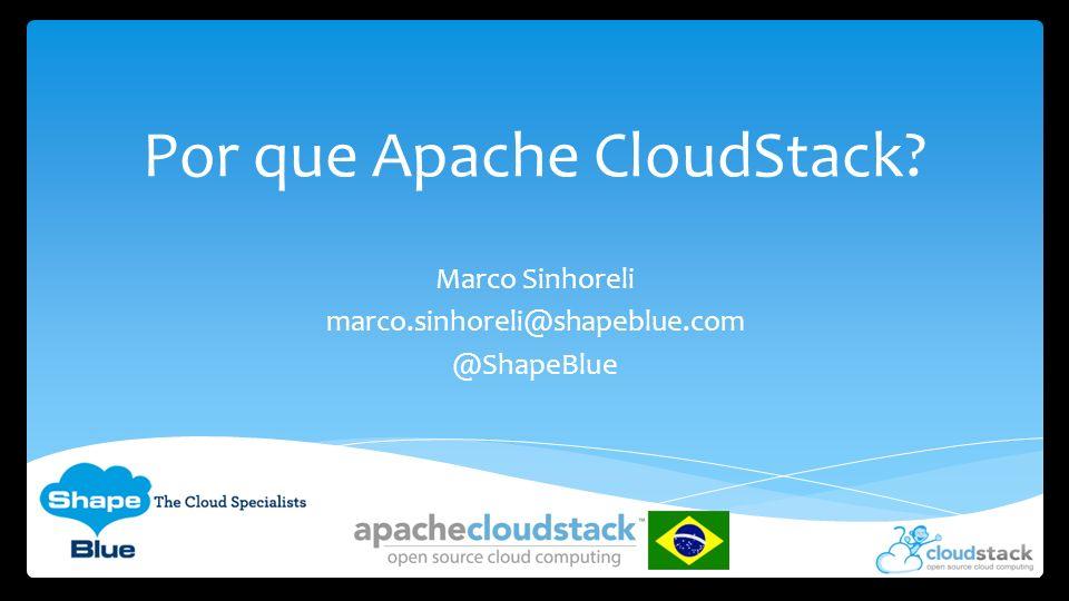 Por que Apache CloudStack? Marco Sinhoreli marco.sinhoreli@shapeblue.com @ShapeBlue