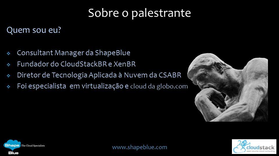 www.shapeblue.com Quem sou eu? Consultant Manager da ShapeBlue Fundador do CloudStackBR e XenBR Diretor de Tecnologia Aplicada à Nuvem da CSABR Foi es