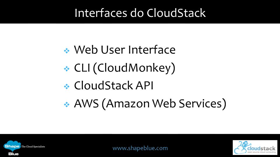 www.shapeblue.com Interfaces do CloudStack Web User Interface CLI (CloudMonkey) CloudStack API AWS (Amazon Web Services)