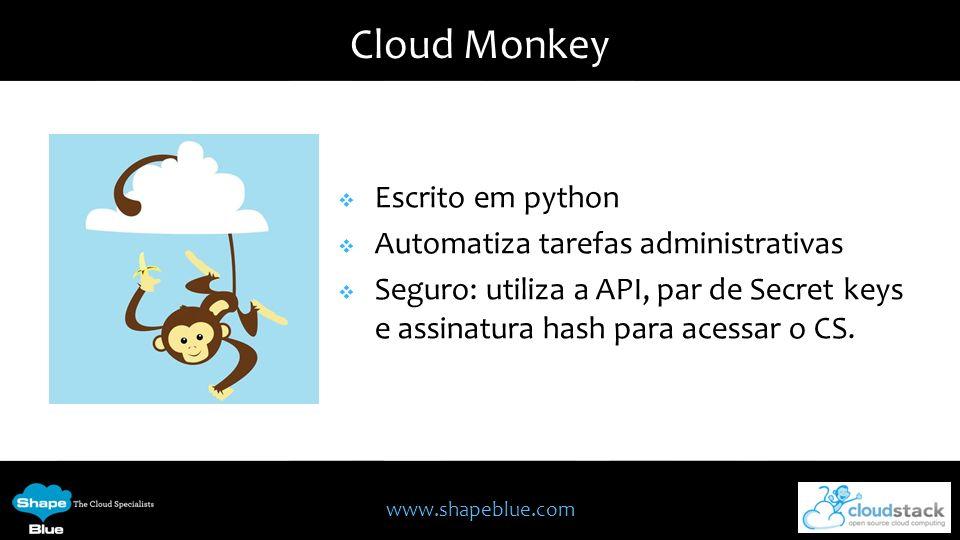 www.shapeblue.com Cloud Monkey Escrito em python Automatiza tarefas administrativas Seguro: utiliza a API, par de Secret keys e assinatura hash para a