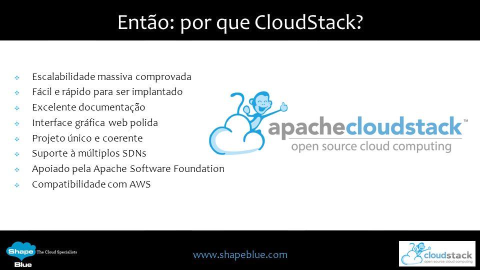 www.shapeblue.com Então: por que CloudStack? Escalabilidade massiva comprovada Fácil e rápido para ser implantado Excelente documentação Interface grá