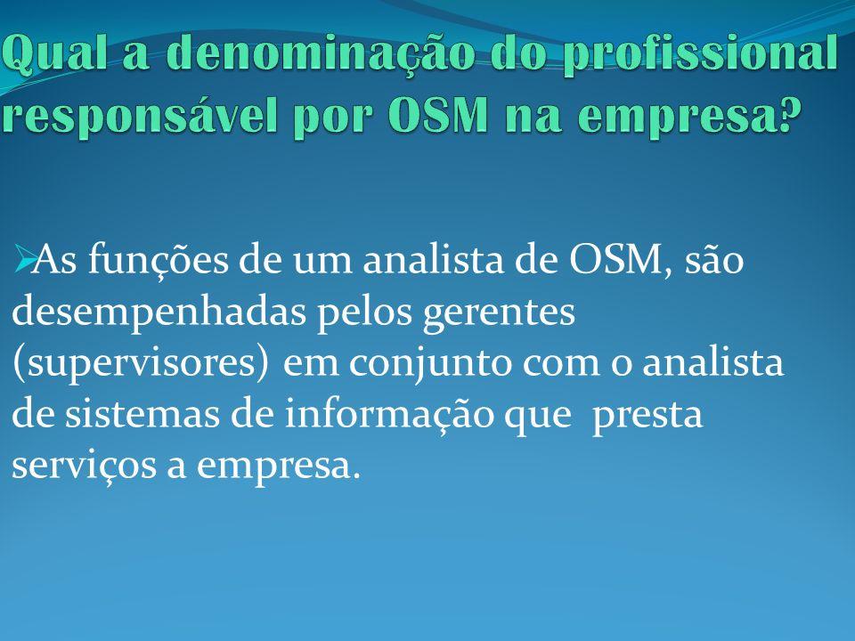 As funções de um analista de OSM, são desempenhadas pelos gerentes (supervisores) em conjunto com o analista de sistemas de informação que presta serv