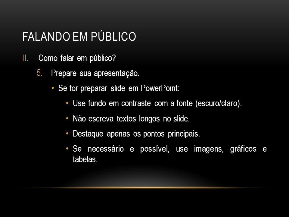 FALANDO EM PÚBLICO II.Como falar em público? 5.Prepare sua apresentação. Se for preparar slide em PowerPoint: Use fundo em contraste com a fonte (escu