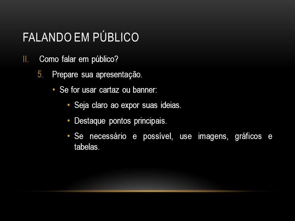FALANDO EM PÚBLICO II.Como falar em público? 5.Prepare sua apresentação. Se for usar cartaz ou banner: Seja claro ao expor suas ideias. Destaque ponto