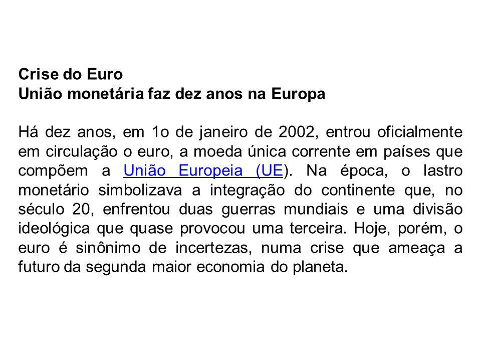 Crise do Euro União monetária faz dez anos na Europa Há dez anos, em 1o de janeiro de 2002, entrou oficialmente em circulação o euro, a moeda única co