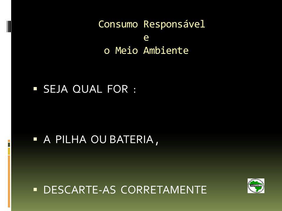 Consumo Responsável e o Meio Ambiente SEJA QUAL FOR : A PILHA OU BATERIA, DESCARTE-AS CORRETAMENTE