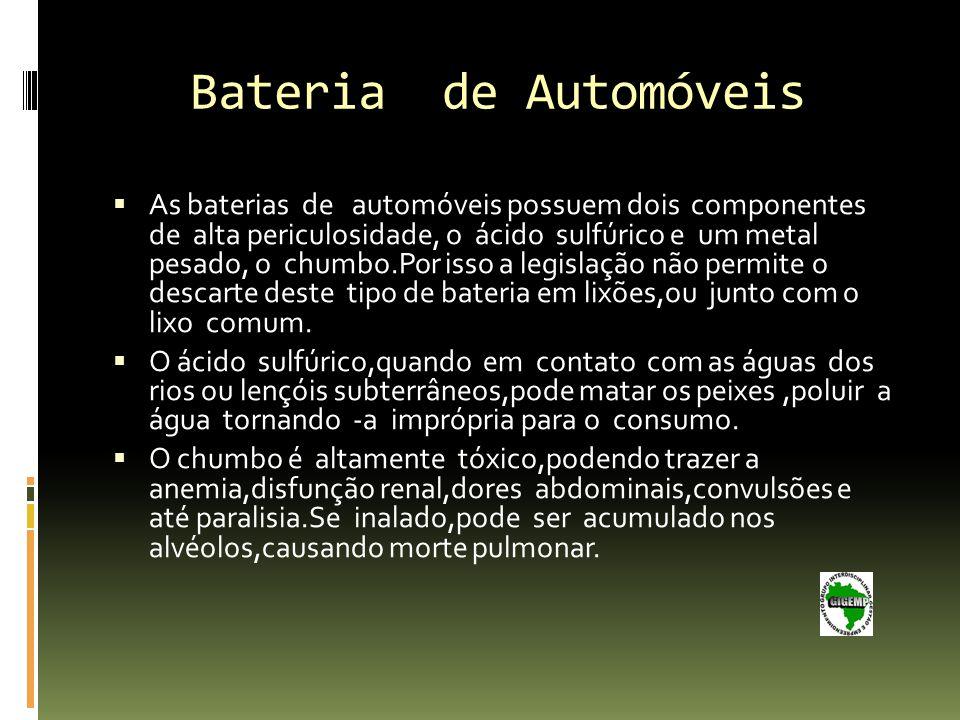 Bateria de Automóveis As baterias de automóveis possuem dois componentes de alta periculosidade, o ácido sulfúrico e um metal pesado, o chumbo.Por isso a legislação não permite o descarte deste tipo de bateria em lixões,ou junto com o lixo comum.
