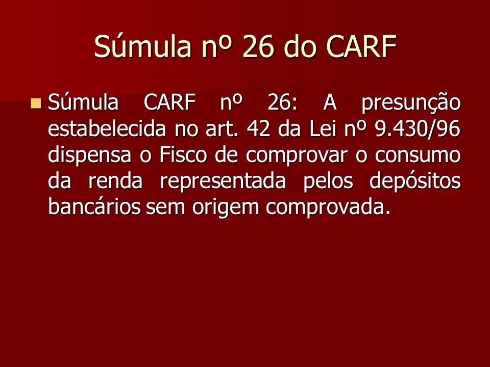 Súmula nº 26 do CARF Súmula CARF nº 26: A presunção estabelecida no art. 42 da Lei nº 9.430/96 dispensa o Fisco de comprovar o consumo da renda repres