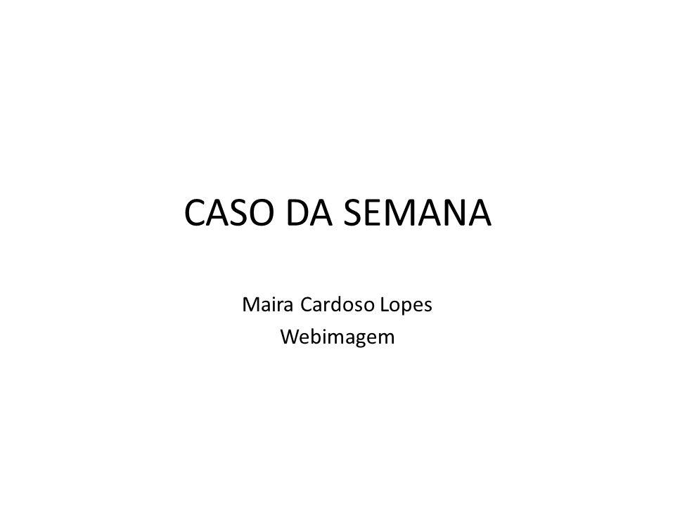 CASO DA SEMANA Maira Cardoso Lopes Webimagem