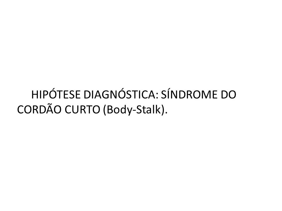 HIPÓTESE DIAGNÓSTICA: SÍNDROME DO CORDÃO CURTO (Body-Stalk).