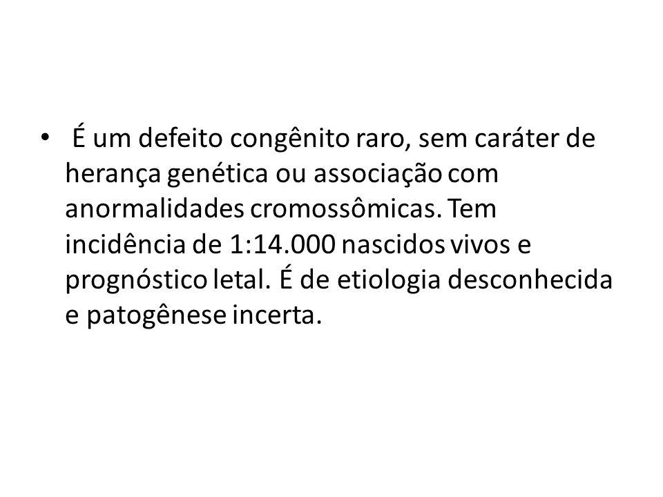 É um defeito congênito raro, sem caráter de herança genética ou associação com anormalidades cromossômicas.