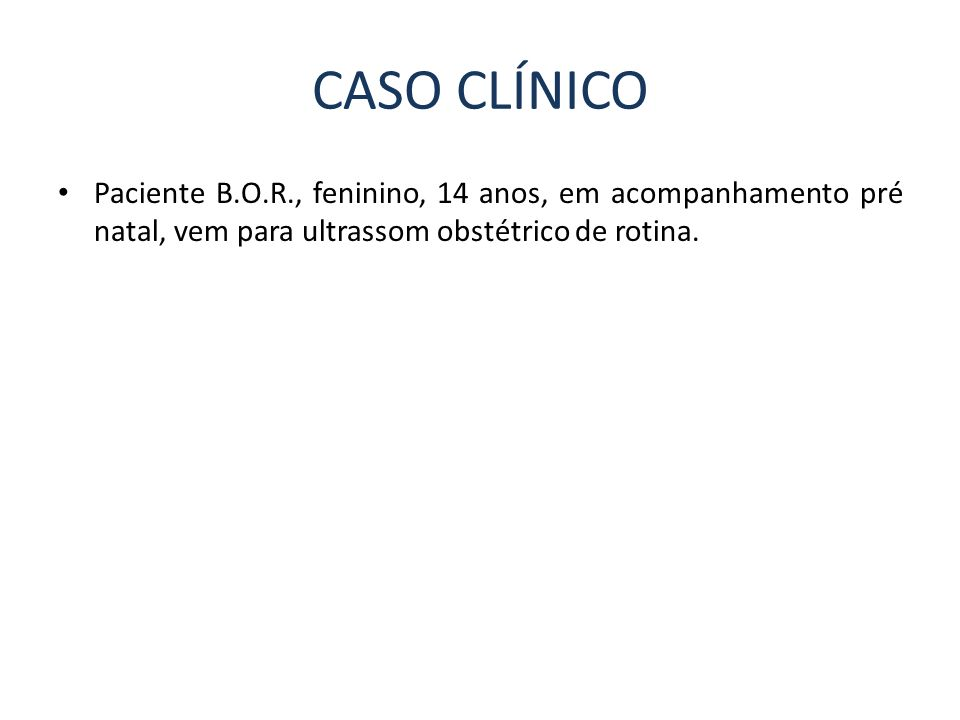 CASO CLÍNICO Paciente B.O.R., feninino, 14 anos, em acompanhamento pré natal, vem para ultrassom obstétrico de rotina.