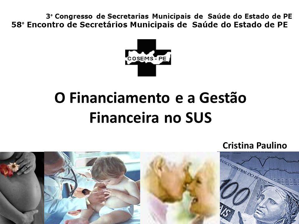 O Financiamento e a Gestão Financeira no SUS Cristina Paulino 3° Congresso de Secretarias Municipais de Saúde do Estado de PE 58° Encontro de Secretários Municipais de Saúde do Estado de PE