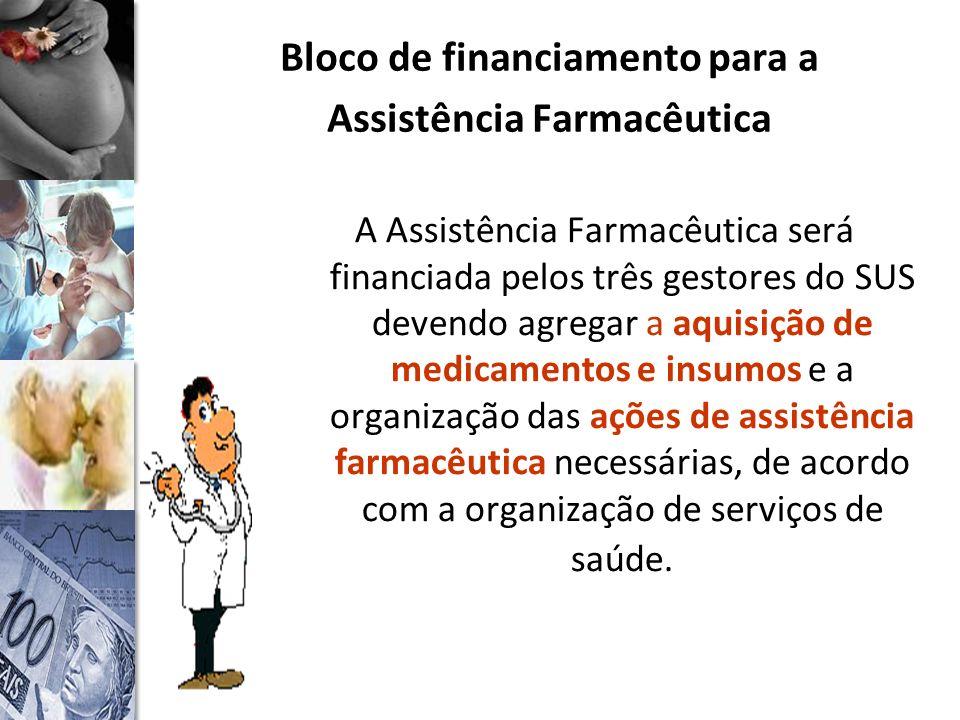 Bloco de financiamento para a Assistência Farmacêutica A Assistência Farmacêutica será financiada pelos três gestores do SUS devendo agregar a aquisição de medicamentos e insumos e a organização das ações de assistência farmacêutica necessárias, de acordo com a organização de serviços de saúde.