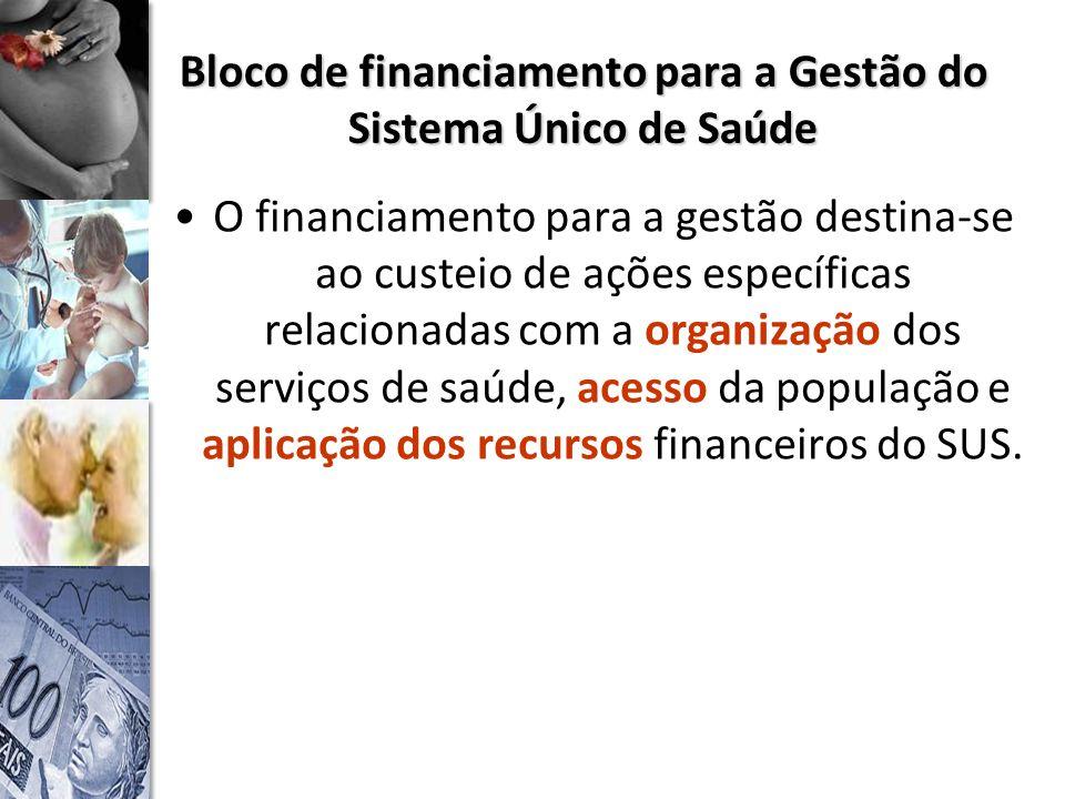 Bloco de financiamento para a Gestão do Sistema Único de Saúde O financiamento para a gestão destina-se ao custeio de ações específicas relacionadas com a organização dos serviços de saúde, acesso da população e aplicação dos recursos financeiros do SUS.
