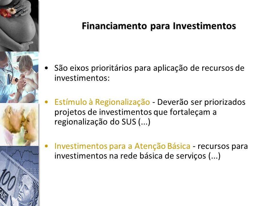 Financiamento para Investimentos São eixos prioritários para aplicação de recursos de investimentos: Estímulo à Regionalização - Deverão ser priorizados projetos de investimentos que fortaleçam a regionalização do SUS (...) Investimentos para a Atenção Básica - recursos para investimentos na rede básica de serviços (...)