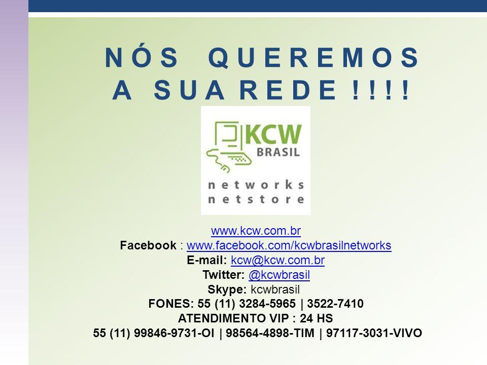 N Ó S Q U E R E M O S A S U A R E D E ! ! ! ! www.kcw.com.br Facebook : www.facebook.com/kcwbrasilnetworkswww.facebook.com/kcwbrasilnetworks E-mail: k