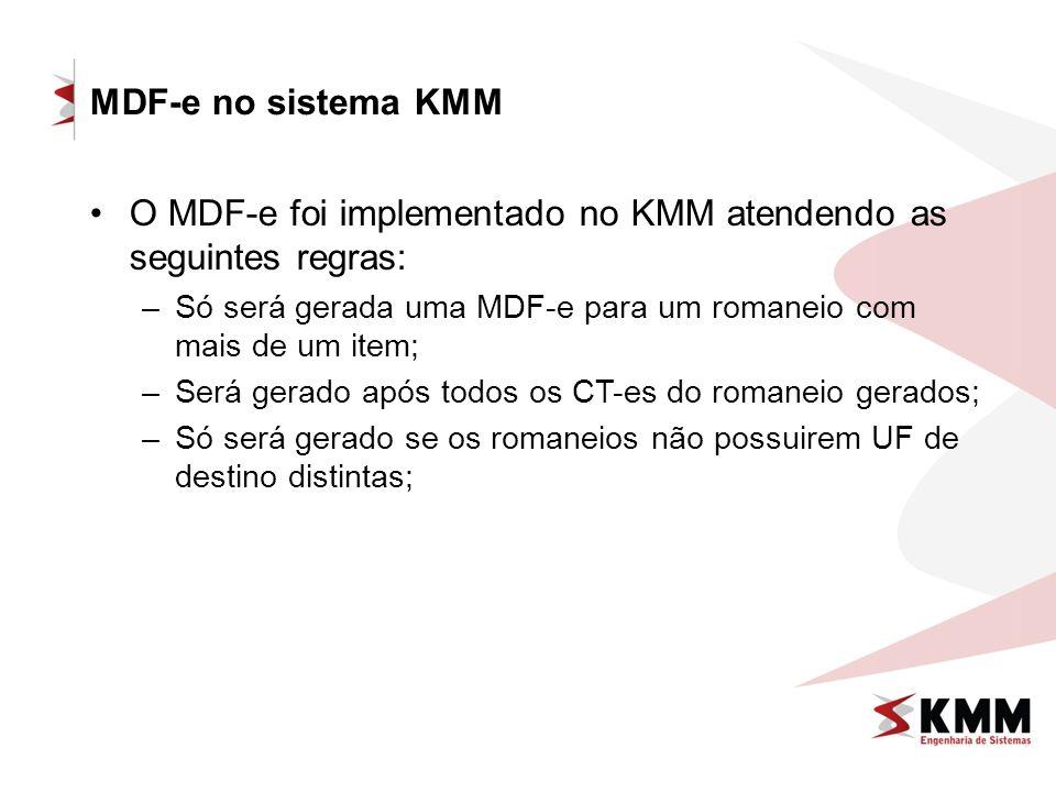 MDF-e no sistema KMM O MDF-e foi implementado no KMM atendendo as seguintes regras: –Só será gerada uma MDF-e para um romaneio com mais de um item; –Será gerado após todos os CT-es do romaneio gerados; –Só será gerado se os romaneios não possuirem UF de destino distintas;