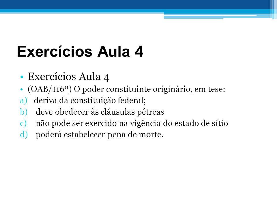 Exercícios Aula 4 (OAB/116º) O poder constituinte originário, em tese: a)deriva da constituição federal; b) deve obedecer às cláusulas pétreas c) não