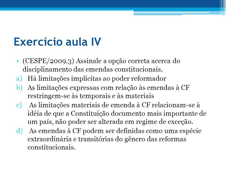 Exercício aula IV (CESPE/2009.3) Assinale a opção correta acerca do disciplinamento das emendas constitucionais. a)Há limitações implícitas ao poder r