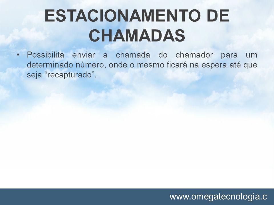 www.omegatecnologia.c om ESTACIONAMENTO DE CHAMADAS Possibilita enviar a chamada do chamador para um determinado número, onde o mesmo ficará na espera