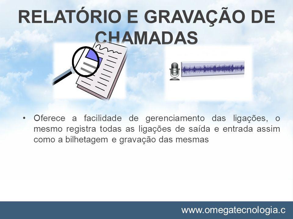 www.omegatecnologia.c om RELATÓRIO E GRAVAÇÃO DE CHAMADAS Oferece a facilidade de gerenciamento das ligações, o mesmo registra todas as ligações de sa