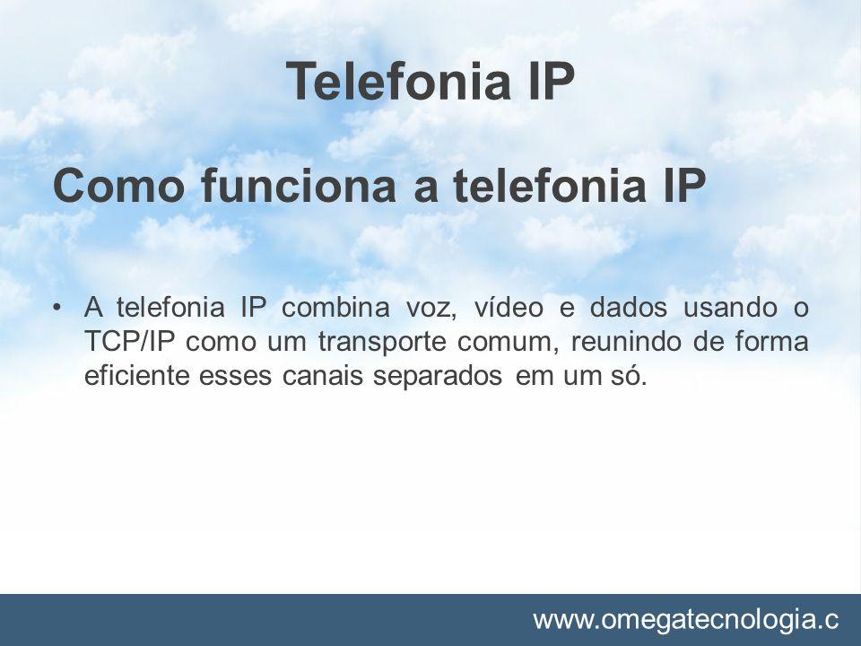 www.omegatecnologia.c om Telefonia IP Como funciona a telefonia IP A telefonia IP combina voz, vídeo e dados usando o TCP/IP como um transporte comum,