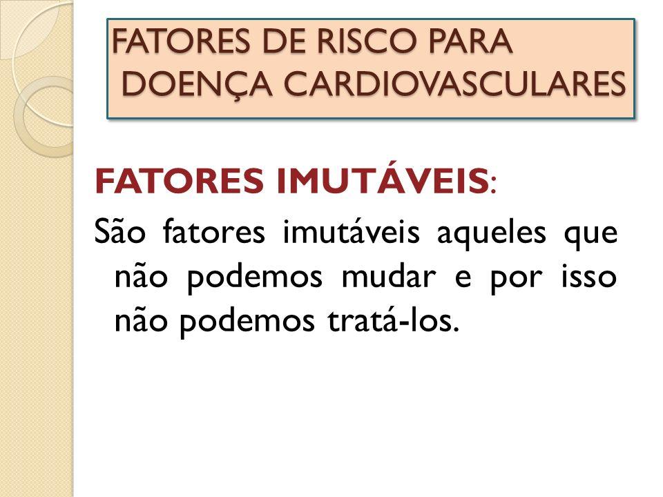 FATORES DE RISCO PARA DOENÇA CARDIOVASCULARES FATORES IMUTÁVEIS: São fatores imutáveis aqueles que não podemos mudar e por isso não podemos tratá-los.