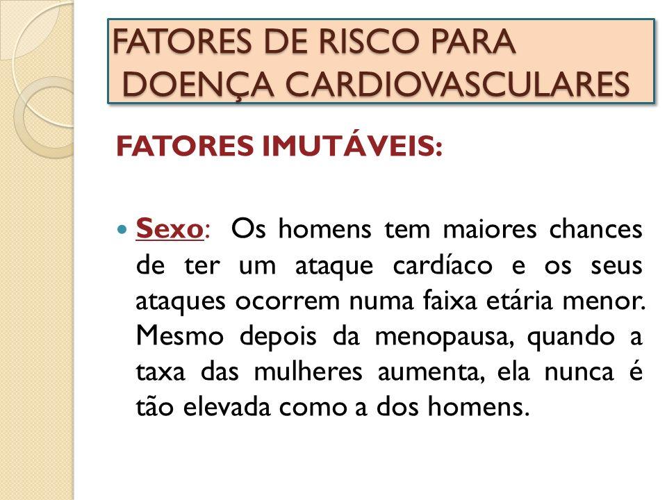 FATORES DE RISCO PARA DOENÇA CARDIOVASCULARES FATORES IMUTÁVEIS: Sexo: Os homens tem maiores chances de ter um ataque cardíaco e os seus ataques ocorr