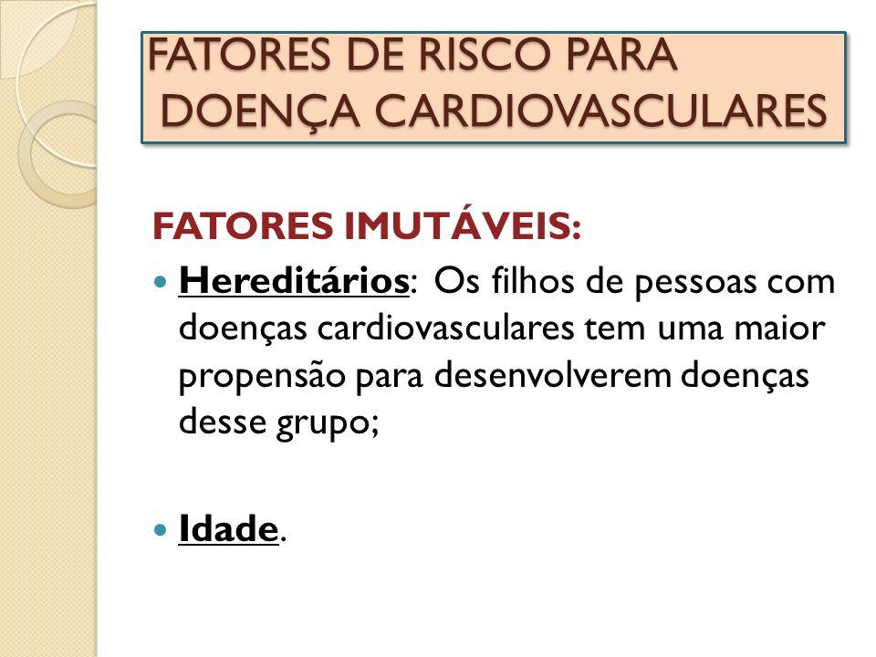 FATORES DE RISCO PARA DOENÇA CARDIOVASCULARES FATORES IMUTÁVEIS: Hereditários: Os filhos de pessoas com doenças cardiovasculares tem uma maior propens