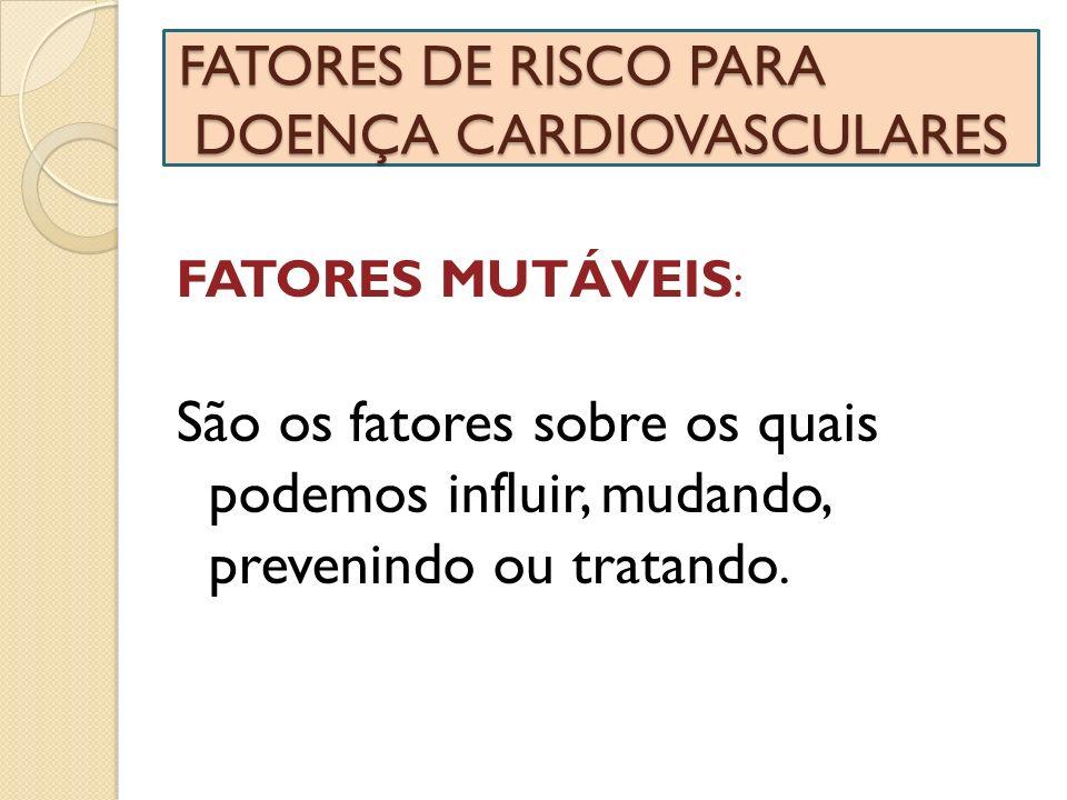 FATORES DE RISCO PARA DOENÇA CARDIOVASCULARES FATORES MUTÁVEIS : São os fatores sobre os quais podemos influir, mudando, prevenindo ou tratando.