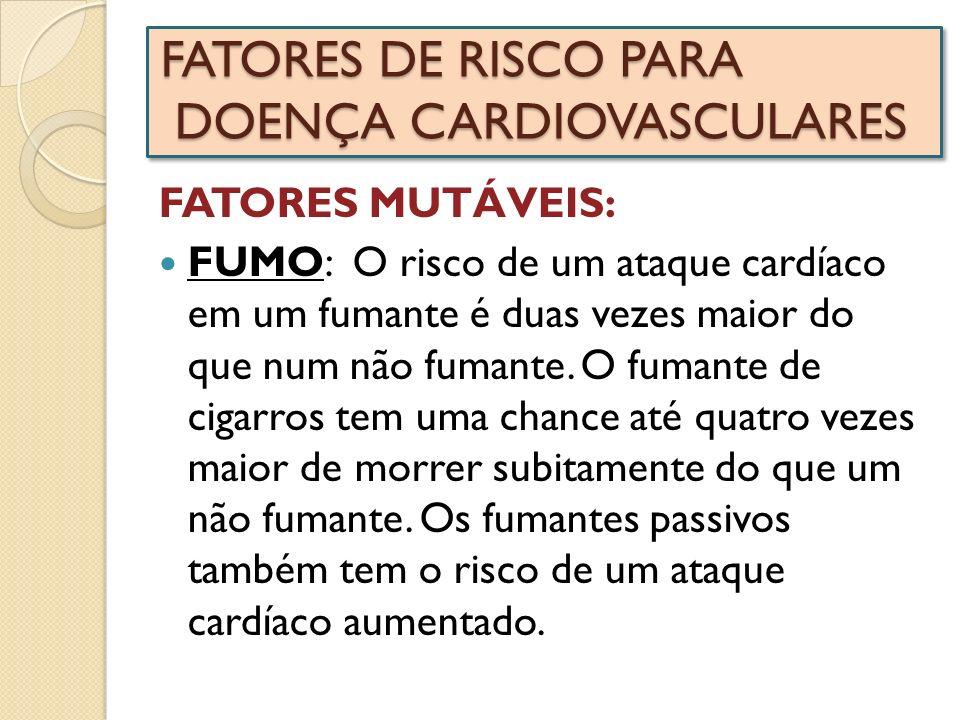 FATORES DE RISCO PARA DOENÇA CARDIOVASCULARES FATORES MUTÁVEIS: FUMO: O risco de um ataque cardíaco em um fumante é duas vezes maior do que num não fu