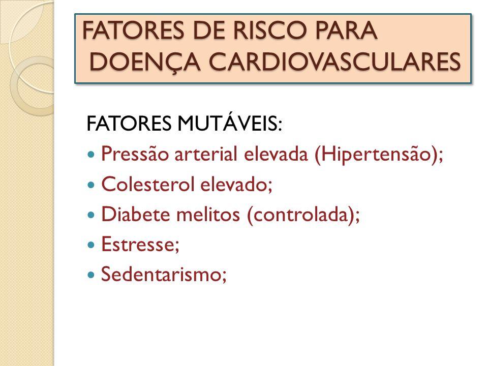 FATORES DE RISCO PARA DOENÇA CARDIOVASCULARES FATORES MUTÁVEIS: Pressão arterial elevada (Hipertensão); Colesterol elevado; Diabete melitos (controlad