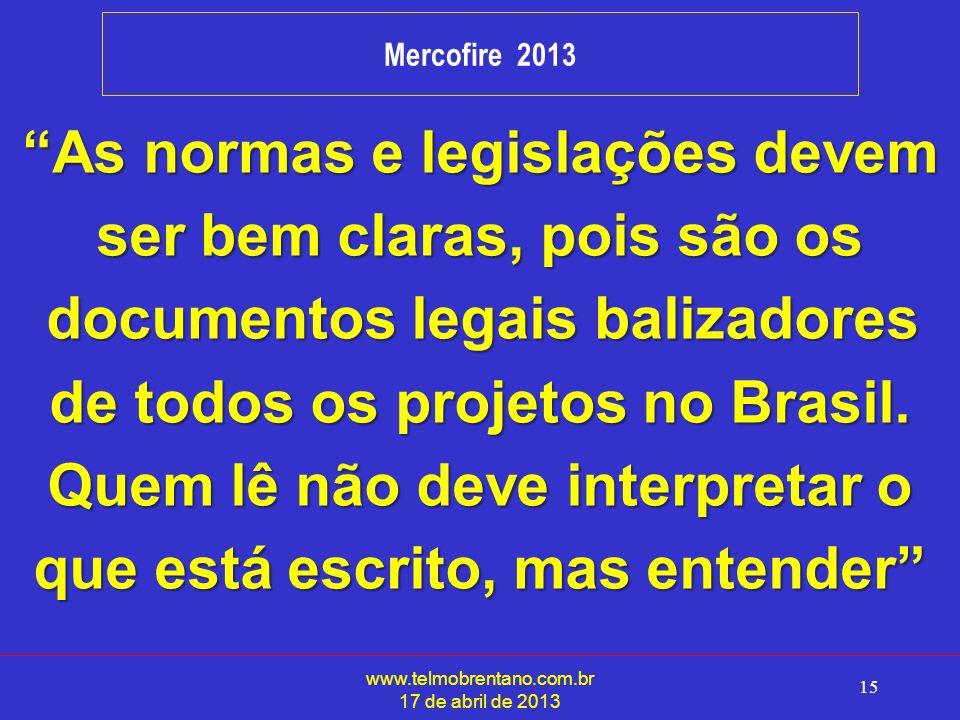www.telmobrentano.com.br 17 de abril de 2013 15 Mercofire 2013 As normas e legislações devem ser bem claras, pois são os documentos legais balizadores documentos legais balizadores de todos os projetos no Brasil.