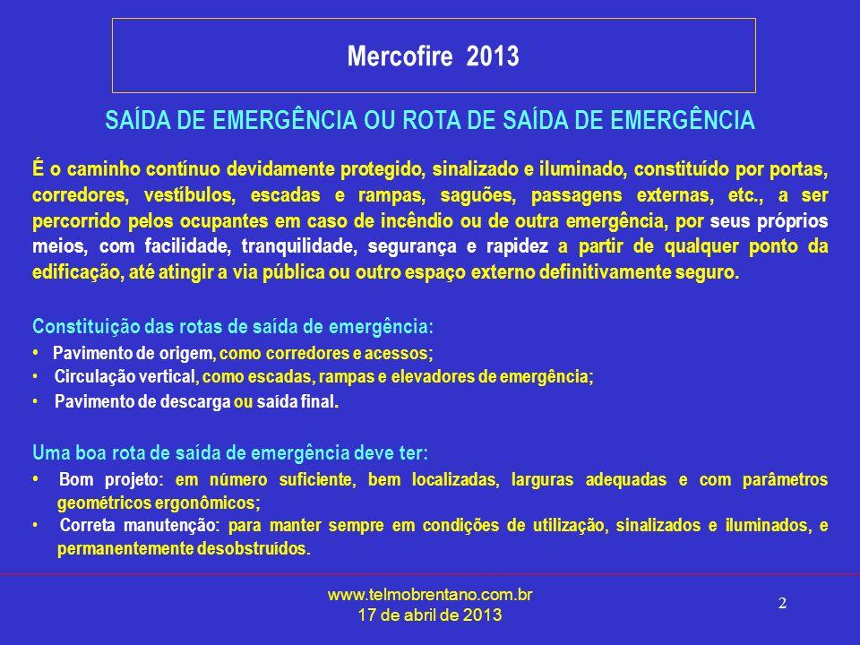 www.telmobrentano.com.br 17 de abril de 2013 2 Mercofire 2013 SAÍDA DE EMERGÊNCIA OU ROTA DE SAÍDA DE EMERGÊNCIA É o caminho contínuo devidamente protegido, sinalizado e iluminado, constituído por portas, corredores, vestíbulos, escadas e rampas, saguões, passagens externas, etc., a ser percorrido pelos ocupantes em caso de incêndio ou de outra emergência, por seus próprios meios, com facilidade, tranquilidade, segurança e rapidez a partir de qualquer ponto da edificação, até atingir a via pública ou outro espaço externo definitivamente seguro.