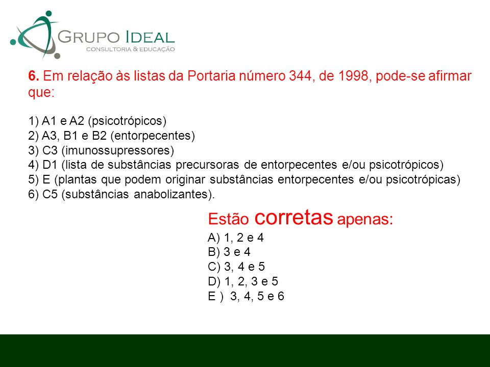 Estão corretas apenas: A) 1, 2 e 4 B) 3 e 4 C) 3, 4 e 5 D) 1, 2, 3 e 5 E ) 3, 4, 5 e 6 6. Em relação às listas da Portaria número 344, de 1998, pode-s