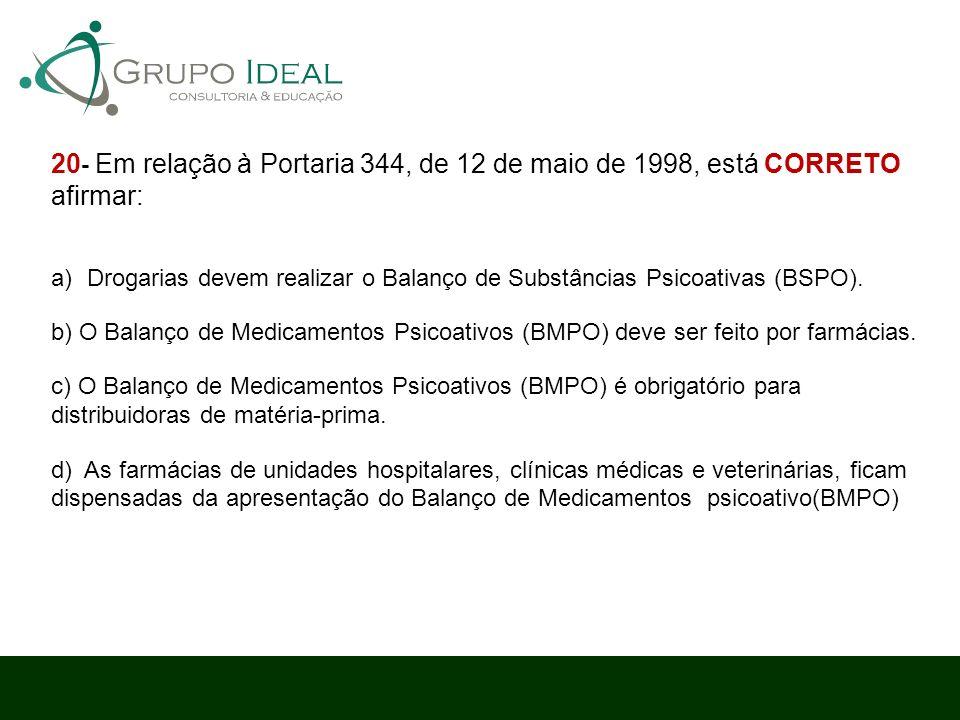 20 - Em relação à Portaria 344, de 12 de maio de 1998, está CORRETO afirmar: a)Drogarias devem realizar o Balanço de Substâncias Psicoativas (BSPO). b