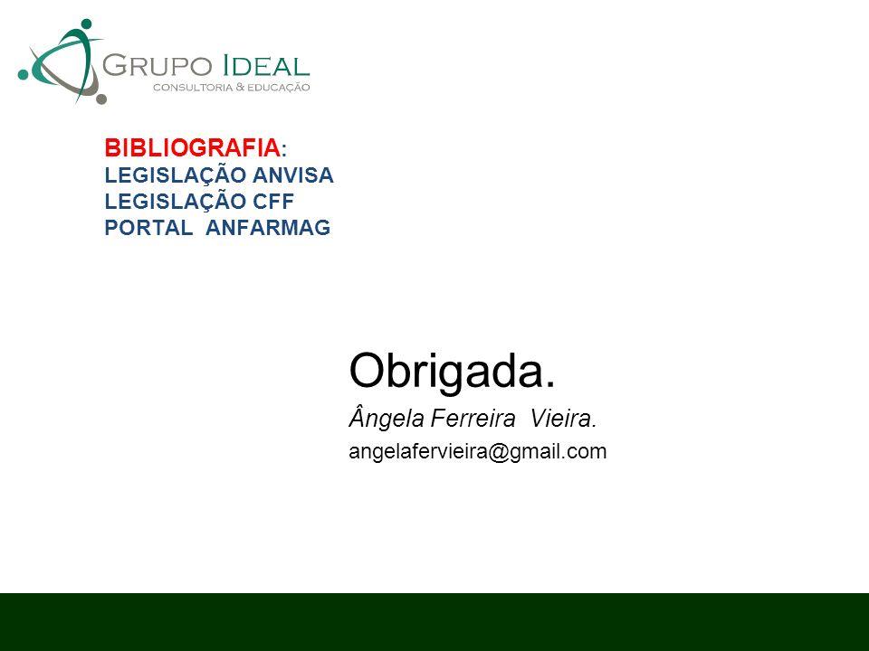 BIBLIOGRAFIA : LEGISLAÇÃO ANVISA LEGISLAÇÃO CFF PORTAL ANFARMAG Obrigada. Ângela Ferreira Vieira. angelafervieira@gmail.com