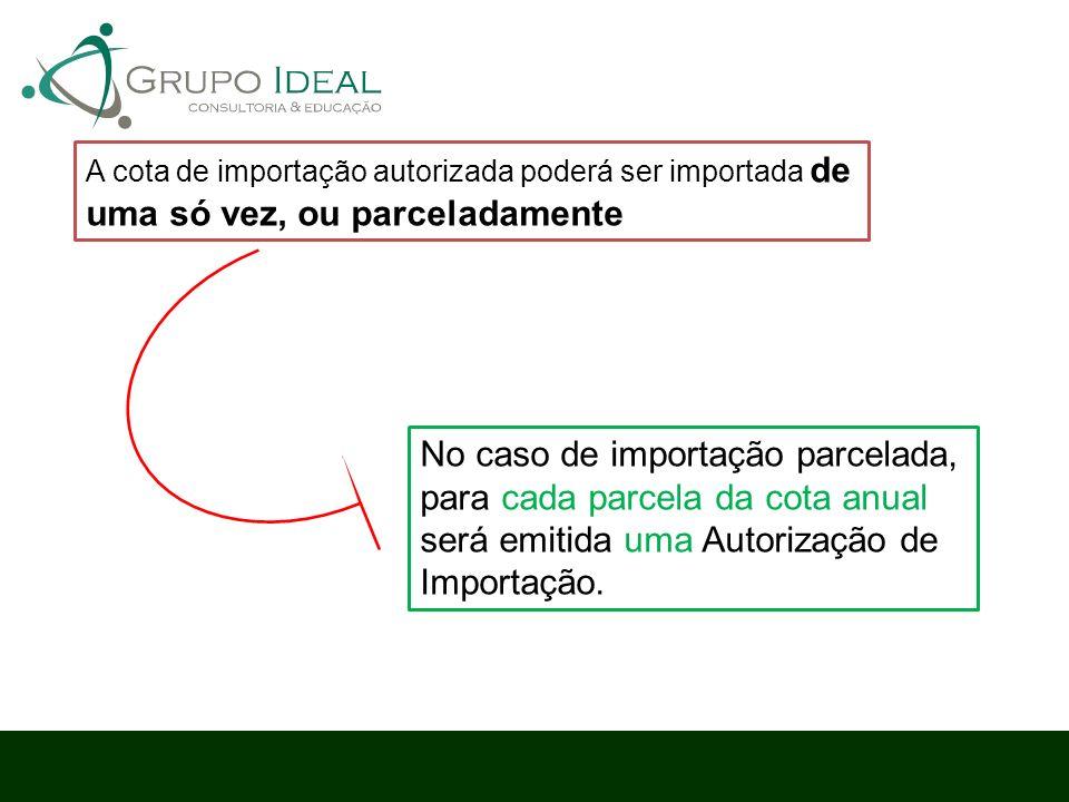 No caso de importação parcelada, para cada parcela da cota anual será emitida uma Autorização de Importação. A cota de importação autorizada poderá se