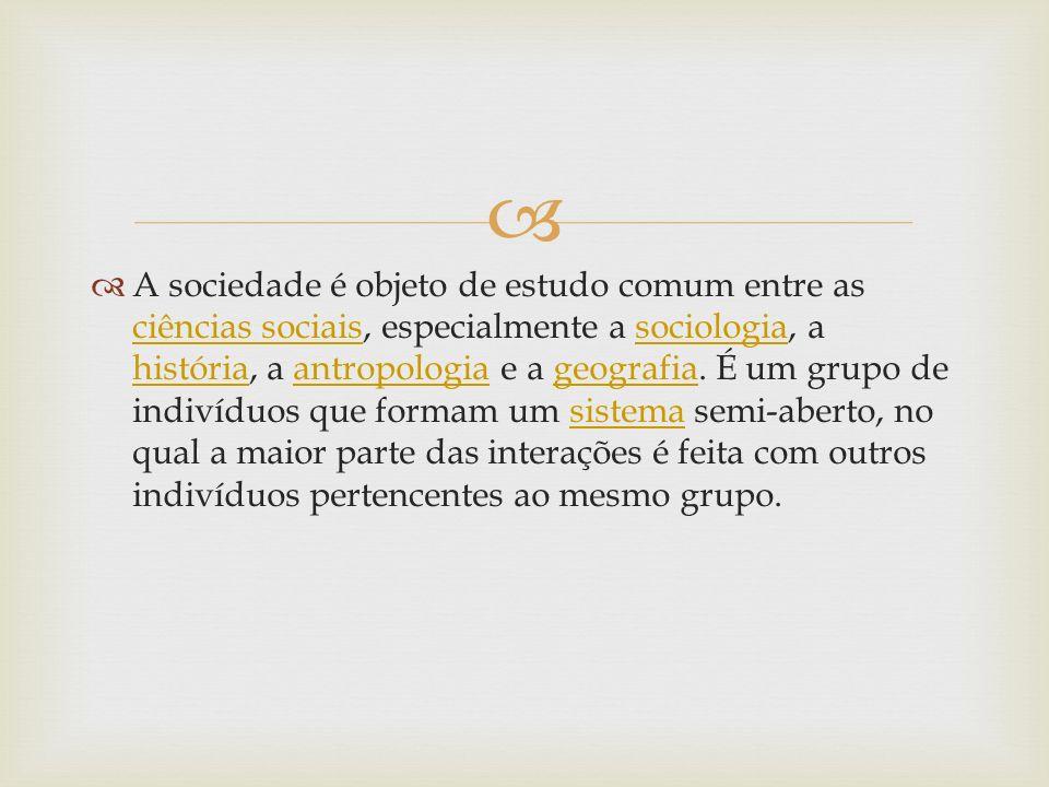 A sociedade é objeto de estudo comum entre as ciências sociais, especialmente a sociologia, a história, a antropologia e a geografia. É um grupo de in