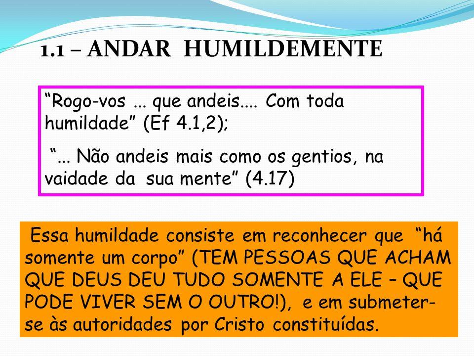 1.1 – ANDAR HUMILDEMENTE Rogo-vos... que andeis.... Com toda humildade (Ef 4.1,2);... Não andeis mais como os gentios, na vaidade da sua mente (4.17)